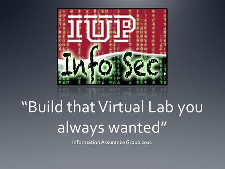 """Build that Virtual Lab you always wanted"" Information Assurance Group 2011."
