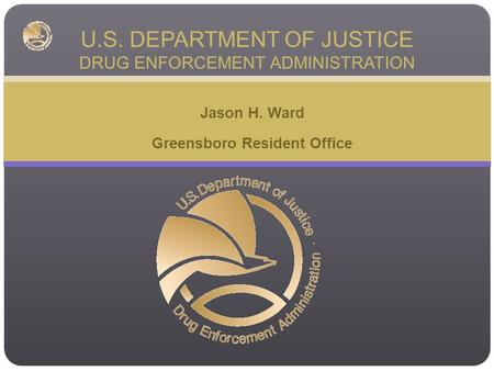 Jason H. Ward Greensboro Resident Office U.S. DEPARTMENT OF JUSTICE DRUG ENFORCEMENT ADMINISTRATION.