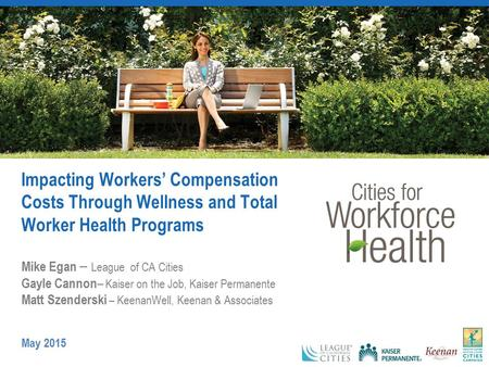 Impacting Workers' Compensation Costs Through Wellness and Total Worker Health Programs Mike Egan – League of CA Cities Gayle Cannon – Kaiser on the Job,