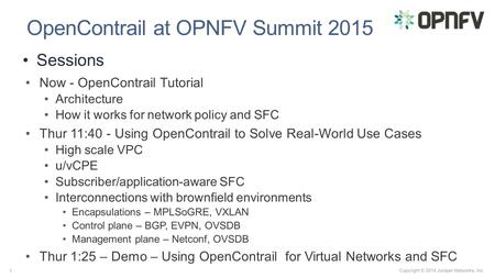 Copyright © 2014 Juniper Networks, Inc. 1 OpenContrail at OPNFV Summit 2015 Now - OpenContrail Tutorial Architecture How it works for network policy and.