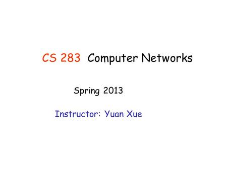CS 283Computer Networks Spring 2013 Instructor: Yuan Xue.
