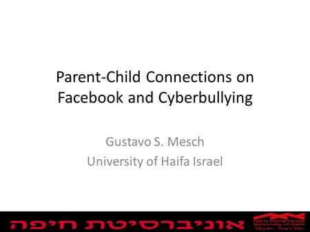 Parent-Child Connections on Facebook and Cyberbullying Gustavo S. Mesch University of Haifa Israel.