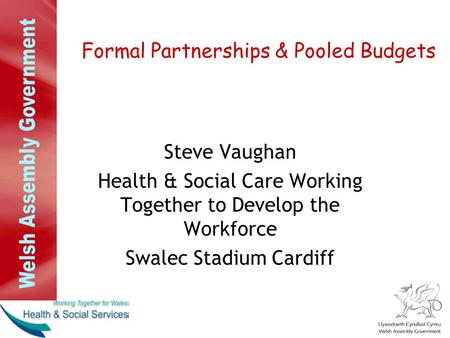 Formal Partnerships & Pooled Budgets Steve Vaughan Health & Social Care Working Together to Develop the Workforce Swalec Stadium Cardiff.