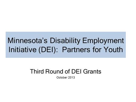 Minnesota's Disability Employment Initiative (DEI): Partners for Youth Third Round of DEI Grants October 2013.