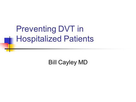 Preventing DVT in Hospitalized Patients Bill Cayley MD.