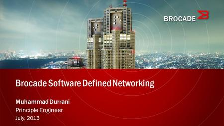 Brocade Software Defined Networking Muhammad Durrani Principle Engineer July, 2013.