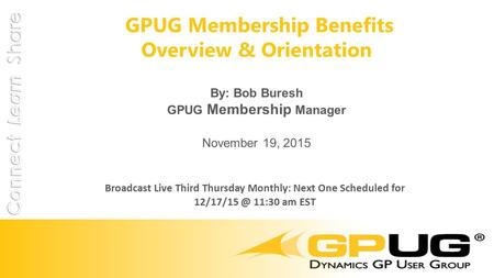 GPUG Membership Benefits Overview & Orientation By: Bob Buresh GPUG Membership Manager November 19, 2015 Broadcast Live Third Thursday Monthly: Next One.