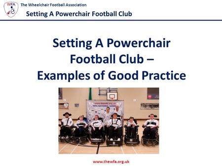 Www.thewfa.org.uk The Wheelchair Football Association Setting A Powerchair Football Club Setting A Powerchair Football Club – Examples of Good Practice.