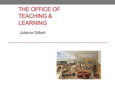THE OFFICE OF TEACHING & LEARNING Julanna Gilbert.