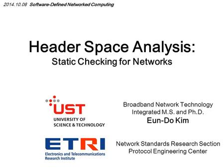 Header Space Analysis: Static Checking for Networks Broadband Network Technology Integrated M.S. and Ph.D. Eun-Do Kim Network Standards Research Section.