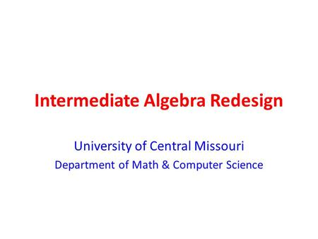 Intermediate Algebra Redesign University of Central Missouri Department of Math & Computer Science.