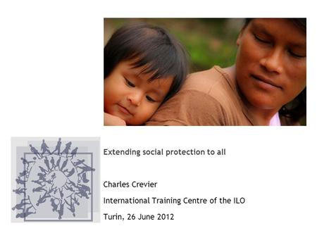 Extending social protection to all Charles Crevier International Training Centre of the ILO Turin, 26 June 2012.