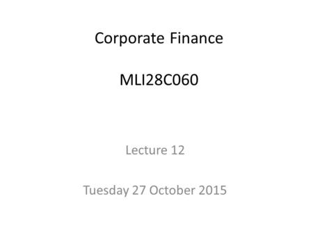 Corporate Finance MLI28C060 Lecture 12 Tuesday 27 October 2015.