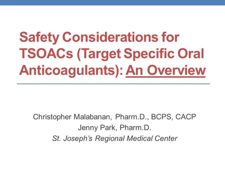 Safety Considerations for TSOACs (Target Specific Oral Anticoagulants): An Overview Christopher Malabanan, Pharm.D., BCPS, CACP Jenny Park, Pharm.D. St.