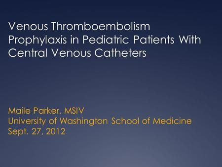 Maile Parker, MSIV University of Washington School of Medicine Sept. 27, 2012 Venous Thromboembolism Prophylaxis in Pediatric Patients With Central Venous.