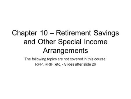 Chapter 10 – Retirement Savings and Other Special Income Arrangements The following topics are not covered in this course: RPP, RRIF, etc, - Slides after.