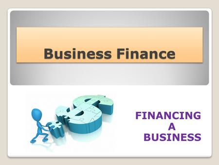 Business Finance FINANCING A BUSINESS. Financial Needs … Start up Capital (set up costs for a new business) Working Capital (day to day running costs)