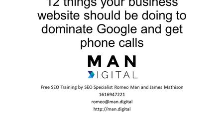 12 things your business website should be doing to dominate Google and get phone calls Free SEO Training by SEO Specialist Romeo Man and James Mathison.