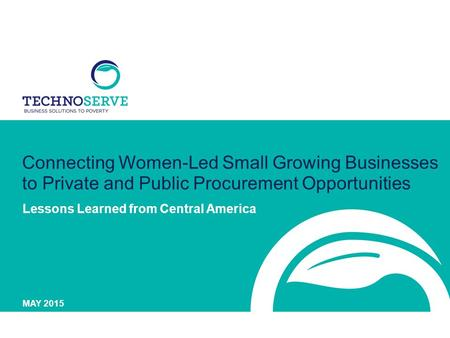 Connecting Women-Led Small Growing Businesses to Private and Public Procurement Opportunities Lessons Learned from Central America MAY 2015.