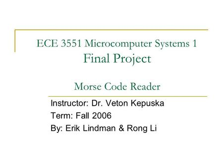 ECE 3551 Microcomputer Systems 1 Final Project Morse Code Reader Instructor: Dr. Veton Kepuska Term: Fall 2006 By: Erik Lindman & Rong Li.