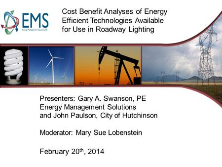 Cost Benefit Analyses of Energy Efficient Technologies Available for Use in Roadway Lighting Presenters: Gary A. Swanson, PE Energy Management Solutions.