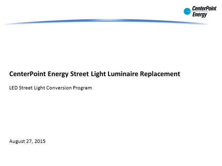 CenterPoint Energy Street Light Luminaire Replacement LED Street Light Conversion Program August 27, 2015.