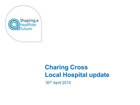 Charing Cross Local Hospital update 30 th April 2014.