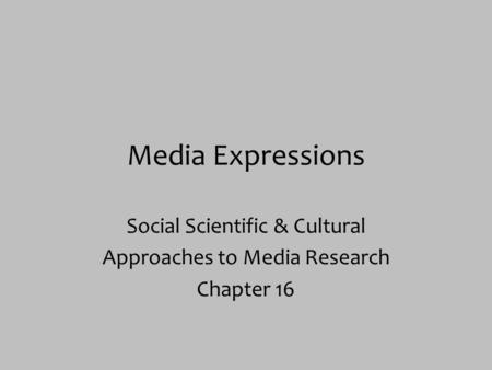 Media Expressions Social Scientific & Cultural Approaches to Media Research Chapter 16.