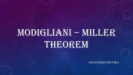 MODIGLIANI – MILLER THEOREM ANASTASIIA TISETSKA. AGENDA:  MODIGLIANI–MILLER I – LEVERAGE, ARBITRAGE AND FIRM VALUE  MODIGLIANI–MILLER II – LEVERAGE,