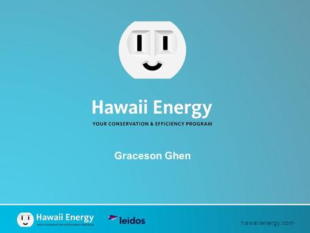 Hawaiienergy.com Graceson Ghen. hawaiienergy.com  Hawaii's energy conservation and efficiency program  Administered by Leidos Engineering, LLC under.
