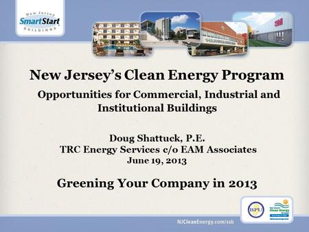 New Jersey's Clean Energy Program Opportunities for Commercial, Industrial and Institutional Buildings Doug Shattuck, P.E. TRC Energy Services c/o EAM.