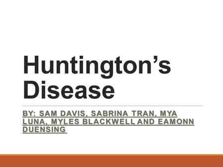 Huntington's Disease BY: SAM DAVIS, SABRINA TRAN, MYA LUNA, MYLES BLACKWELL AND EAMONN DUENSING.
