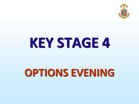 KEY STAGE 4 OPTIONS EVENING. KEY STAGE 4 Well-qualified, successful individuals, who enjoy learning, make progress and achieve Independent, confident.