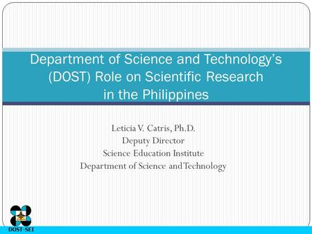 DOST-SEI Leticia V. Catris, Ph.D. Deputy Director Science Education Institute Department of Science and Technology Department of Science and Technology's.