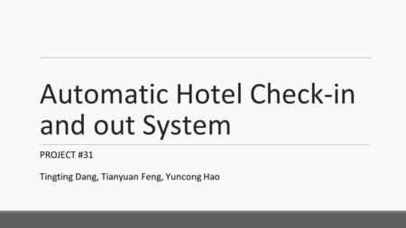 Automatic Hotel Check-in and out System PROJECT #31 Tingting Dang, Tianyuan Feng, Yuncong Hao.