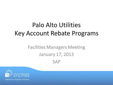 Palo Alto Utilities Key Account Rebate Programs Facilities Managers Meeting January 17, 2013 SAP.