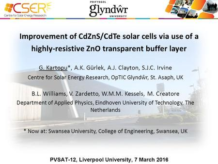 G. Kartopu*, A.K. Gürlek, A.J. Clayton, S.J.C. Irvine Centre for Solar Energy Research, OpTIC Glyndŵr, St. Asaph, UK B.L. Williams, V. Zardetto, W.M.M.