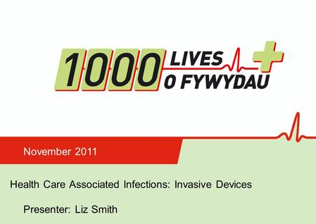 Insert name of presentation on Master Slide Health Care Associated Infections: Invasive Devices November 2011 Presenter: Liz Smith.