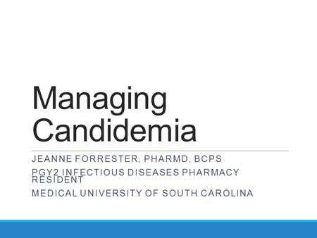 Managing Candidemia JEANNE FORRESTER, PHARMD, BCPS PGY2 INFECTIOUS DISEASES PHARMACY RESIDENT MEDICAL UNIVERSITY OF SOUTH CAROLINA.