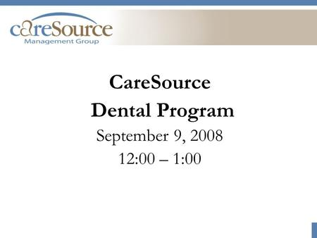 CareSource Dental Program September 9, 2008 12:00 – 1:00.