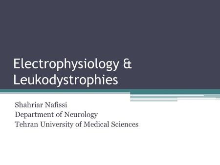 Electrophysiology & Leukodystrophies Shahriar Nafissi Department of Neurology Tehran University of Medical Sciences.