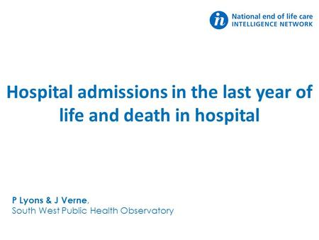 Hospital admissions in the last year of life and death in hospital P Lyons & J Verne, South West Public Health Observatory.