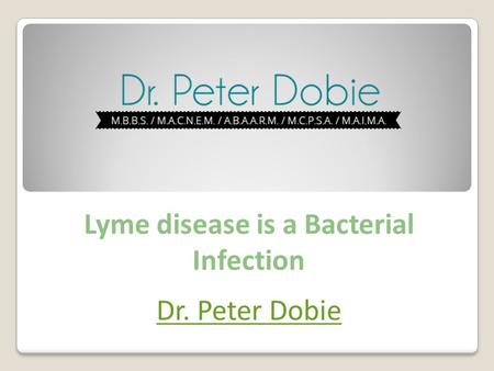 Lyme disease is a Bacterial Infection Dr. Peter Dobie.