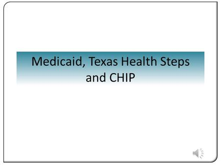 Medicaid, Texas Health Steps and CHIP. What will you Learn? You will be able to locate information about the Medicaid program and the Texas Health- Steps.