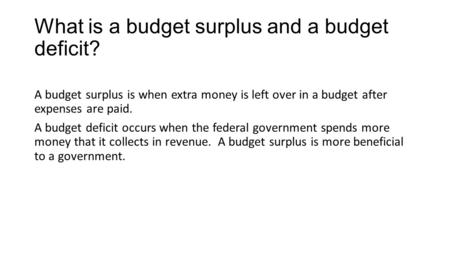 What is a budget surplus and a budget deficit? A budget surplus is when extra money is left over in a budget after expenses are paid. A budget deficit.