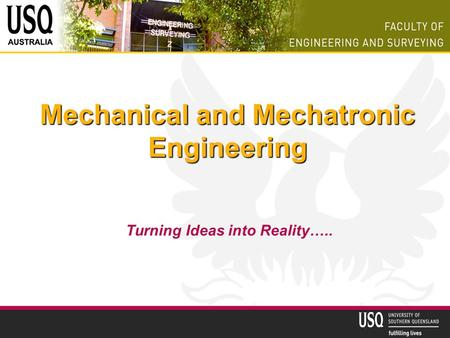 Mechanical and Mechatronic Engineering Turning Ideas into Reality…..