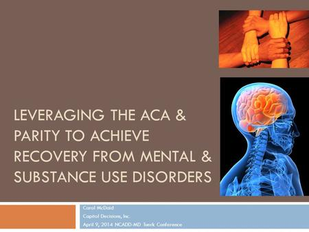 LEVERAGING THE ACA & PARITY TO ACHIEVE RECOVERY FROM MENTAL & SUBSTANCE USE DISORDERS Carol McDaid Capitol Decisions, Inc. April 9, 2014 NCADD-MD Tuerk.