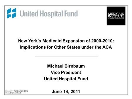 New York's Medicaid Expansion of 2000-2010: Implications for Other States under the ACA Michael Birnbaum Vice President United Hospital Fund June 14, 2011.