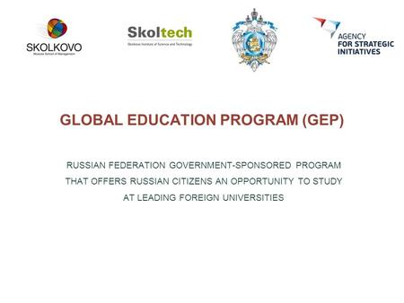 GLOBAL EDUCATION PROGRAM (GEP) RUSSIAN FEDERATION GOVERNMENT-SPONSORED PROGRAM THAT OFFERS RUSSIAN CITIZENS AN OPPORTUNITY TO STUDY AT LEADING FOREIGN.