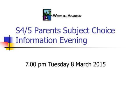 S4/5 Parents Subject Choice Information Evening 7.00 pm Tuesday 8 March 2015.